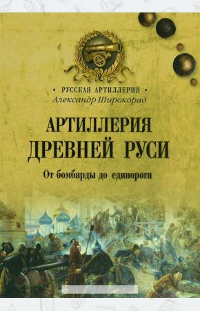 Широкорад Артиллерия Древней Руси. От бомбарды до единорога