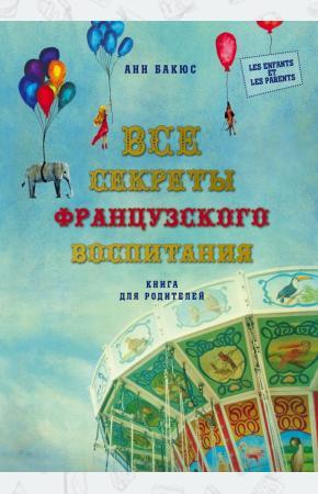 Анн Бакюс Все секреты французского воспитания. Книга для родителей