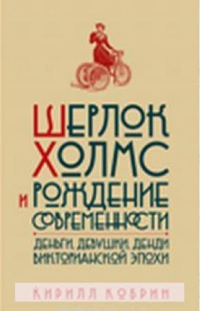 Кирилл Кобрин Шерлок Холмс и рождение современности. Деньги, девушки, денди Викторианской эпохи