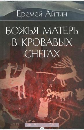 Еремей Данилович Айпин Божья Матерь в кровавых снегах. Том 4