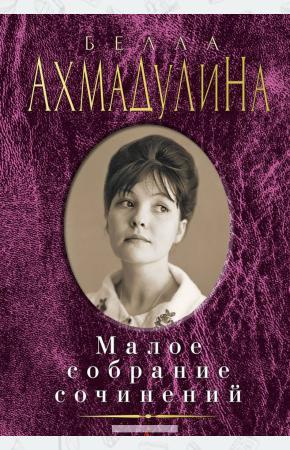 Белла Ахатовна Ахмадулина Малое собрание сочинений (16+)
