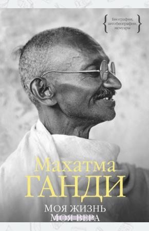 Махатма Ганди Моя жизнь. Моя вера