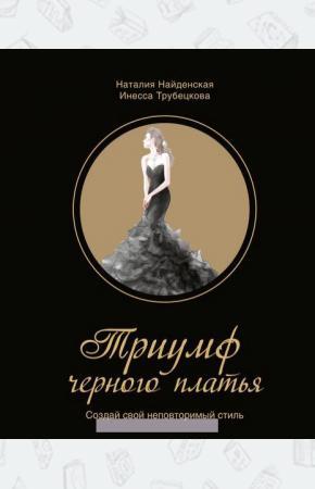 Наталия Георгиевна Найденская Триумф черного платья. Создай свой неповторимый стиль