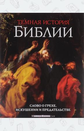 Темная история Библии. Слово о грехе, искушении и предательстве