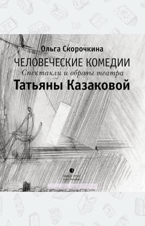 Человеческие комедии. Спектакли и образы театра Татьяны Казаковой