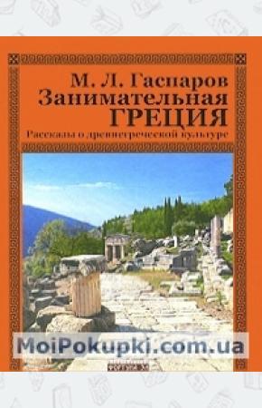 Михаил Леонович Гаспаров Занимательная Греция. Рассказы о древнегреческой культуре