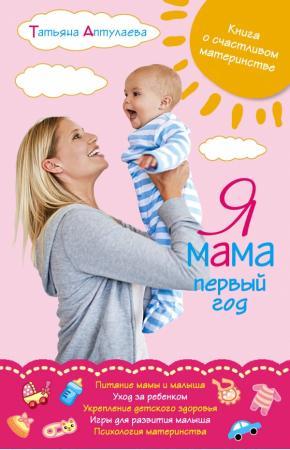 Аптулаева Я мама первый год. Книга о счастливом материнстве