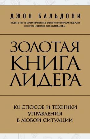 Джон Бальдони Золотая книга лидера. 101 способ и техники управления в любой ситуации