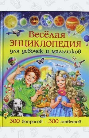 Веселая энциклопедия для девочек и мальчиков. 300 вопросов - 300 ответов