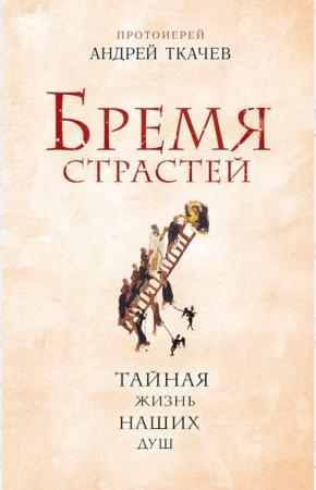 Протоиерей Андрей Ткачев Бремя страстей. Тайная жизнь наших душ