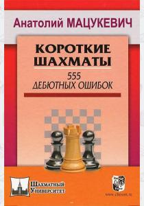 Анатолий Александрович Мацукев Короткие шахматы. 555 дебютных ошибок