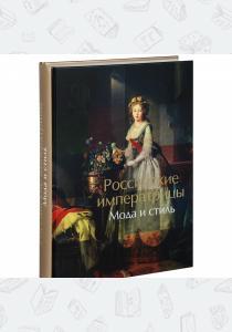 Российские императрицы. Мода и стиль. Конец XVIII - начало XX века