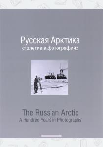 Русская Арктика. Столетие в фотографиях / The Russian Arctic: A Hundred Years in Photographs