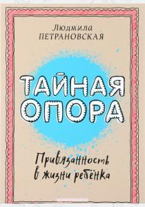 Людмила Владимировна Петрановс Тайная опора. Привязанность в жизни ребенка