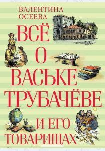 Валентина Александровна Осеева Всё о Ваське Трубачёве и его товарищах