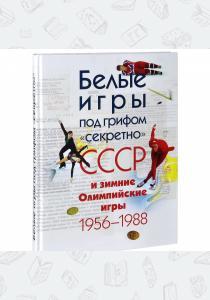 Белые игры под грифом секретно. СССР и зимние Олимпийские игры 1956-1988 гг.