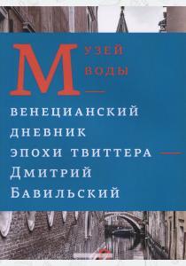 Дмитрий Бавильский Музей воды. Венецианский дневник эпохи Твиттера