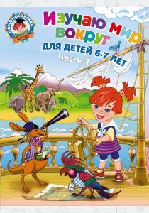 Наталья Липская Изучаю мир вокруг. Для детей 6-7 лет. В 2 частях. Часть 1