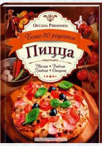 Оксана Рябинина Пицца. Мясная. Рыбная. Грибная. Овощная. Более 80 рецептов