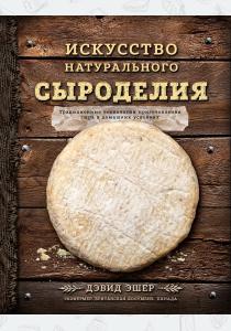 Эшер Дэвид Искусство натурального сыроделия, 978-5-699-90866-0