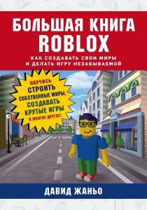 Большая книга Roblox. Как создавать свои миры и делать игру незабываемой