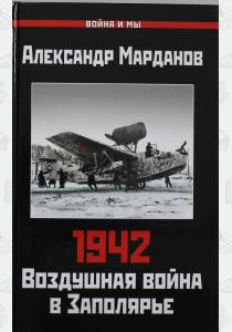1942: Воздушная война в Заполярье. Книга Первая (1 января - 30 июня)