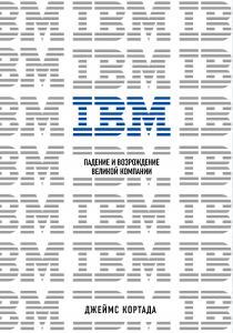IBM. Падение и возрождение великой компании