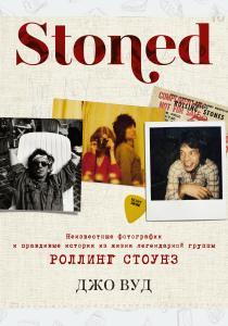 STONED: Неизвестные фотографии и правдивые истории из жизни легендарной группы РОЛЛИНГ СТОУНЗ